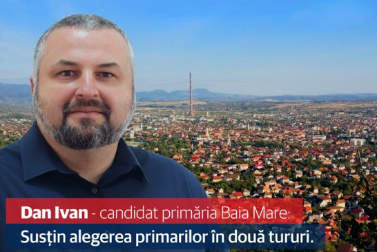Dan Ivan – candidat primaria Baia Mare: Sustin alegerea primarilor in doua tururi