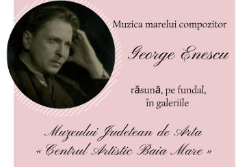 Muzeul Județean de Artă «Centrul Artistic Baia Mare» își întâmpină vizitatorii pe acordurile muzicii compozitorului George Enescu